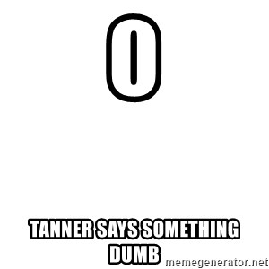 Blank Template - 0 tanner says something dumb