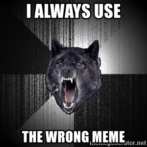 Insanity Wolf - I always use The Wrong meme
