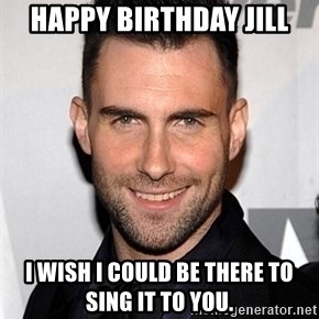 Adam Levine - Happy Birthday Jill I wish I could be there to sing it to you.