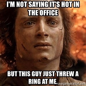 Frodo  - I'm not saying it's hot in the office but this guy just threw a ring at me.