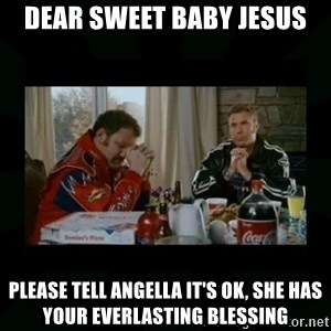 Dear lord baby jesus - Dear sweet baby Jesus Please tell Angella it's OK, she has your everlasting blessing