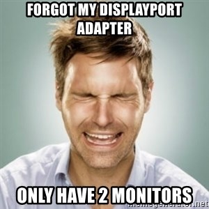 First World Problems Man - Forgot my displayport adapter Only have 2 monitors