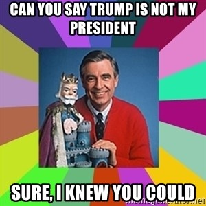 mr rogers  - Can you say Trump is not my president  Sure, I knew you could
