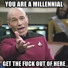 Captain Picard - you are a millennial get the fuck out of here