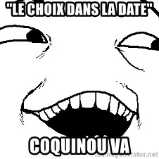 "I see what you did there - ""Le choix dans la date"" Coquinou va"