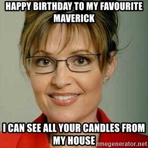 Sarah Palin - Happy birthday to my favourite maverick I can see all your candles from my house