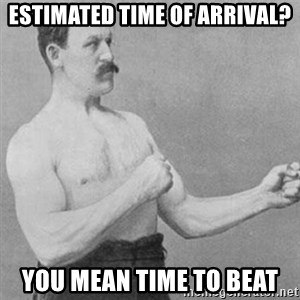 overly manly man - Estimated time of arrival? You mean time to beat