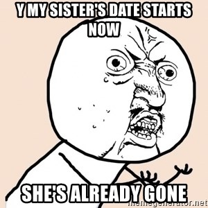 y u no meme - y my sister's date starts now she's already gone