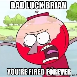 annoying benson  - bad luck brian   you're fired forever