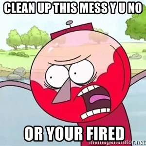 annoying benson  - clean up this mess y u no   or your fired
