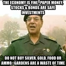 Baghdad Bob - the economy is fine.  paper money, stocks & bonds are safe investments do not buy silver, gold, food or ammo.  gardens are a waste of time