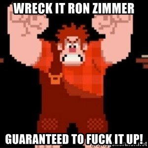 Wreck-It Ralph  - Wreck It Ron Zimmer Guaranteed to fuck it up!