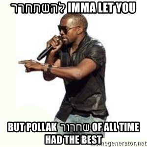 Imma Let you finish kanye west - IMMA LET YOU להשתחרר OF ALL TIME שחרור BUT POLLAK HAD THE BEST