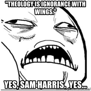 "Sweet Jesus Face - ""Theology is ignorance with wings."" Yes, Sam Harris.  Yes..."