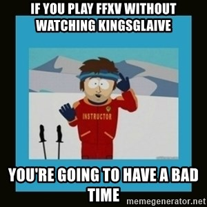 South Park Ski Instructor - If you play FFXV without watching Kingsglaive  You're going to have a bad time
