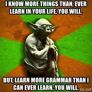 Yoda Advice  - I know more things than, ever learn in your life, you will. But, learn more grammar than I can ever learn, you will.