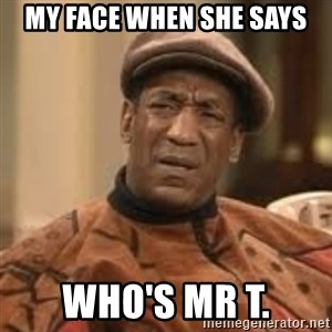 Confused Bill Cosby  - My face when she says Who's Mr T.