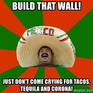 Successful Mexican - Build that wall! Just don't come crying for tacos, tequila and corona!