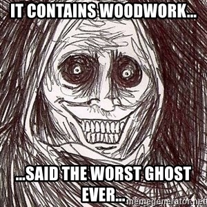 Never alone ghost - It contains woodwork... ...said the worst ghost ever...