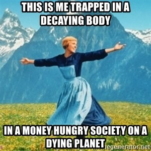 Sound Of Music Lady - This is me trapped in a decaying body  in a money hungry society on a dying planet
