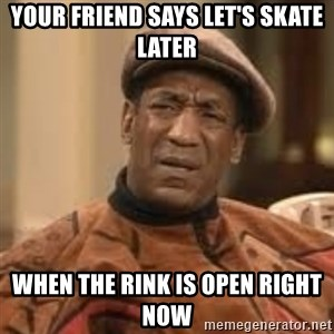 Confused Bill Cosby  - Your friend says let's skate later When the rink is open right now