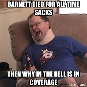 Fuming tourettes guy - Barnett tied for all time sacks Then why in the hell is in coverage