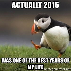 Unpopular Opinion Puffin - Actually 2016 Was one of the best years of my life