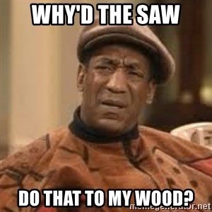 Confused Bill Cosby  - Why'd the saw  Do that to my wood?