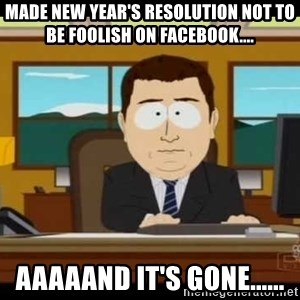 south park aand it's gone - Made New Year's resolution not to be foolish on Facebook.... Aaaaand it's gone......