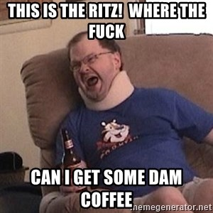 Fuming tourettes guy - This is the ritz!  Where the fuck Can I get some dam coffee
