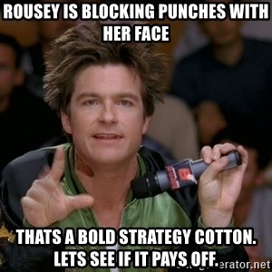 Bold Strategy Cotton - Rousey is blocking punches with her face Thats a bold strategy cotton. Lets see if it pays off.