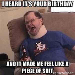 Fuming tourettes guy - I heard it's your birthday And it made me feel like a piece of shit