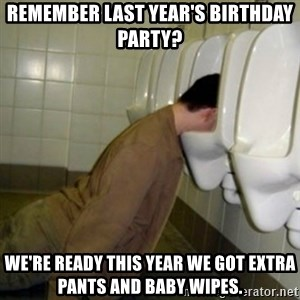 drunk meme - Remember last year's Birthday party? We're ready this year we got extra pants and baby wipes.