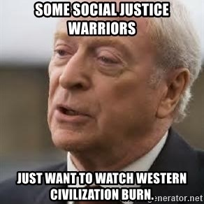 Michael Caine - Some social justice warriors just want to watch Western Civilization burn.