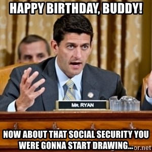 Paul Ryan Meme  - Happy Birthday, Buddy! Now about that Social Security you were gonna start drawing...