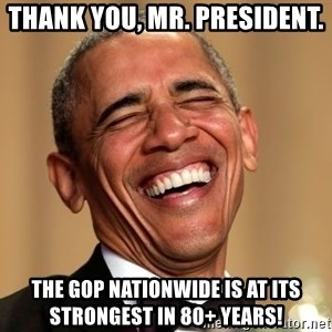 Obama Thank You! - Thank You, Mr. President. The GOP Nationwide is at its strongest in 80+ years!