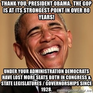 Obama Thank You! - Thank you, President Obama.  The GOP is at its strongest point in over 80 years! Under your administration Democrats have lost more seats both in Congress & State Legislatures / Governorships since 1928.