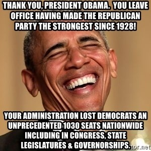 Obama Thank You! - Thank You, President Obama.  You leave office having made the Republican Party the strongest since 1928! Your administration lost Democrats an unprecedented 1030 seats nationwide including in Congress, State Legislatures & Governorships.