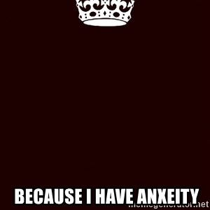 KEEP CALM and WAIT FOR A -   Because I have Anxeity