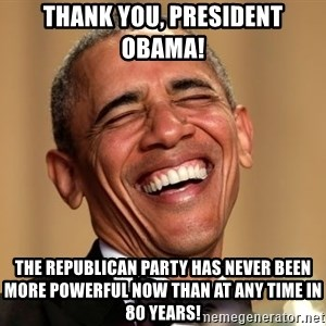 Obama Thank You! - Thank You, President Obama! The Republican Party has never been more powerful now than at any time in 80 years!