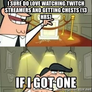 if i had one doubled - I sure do love watching twitch streamers and getting chests (13 hrs) IF I GOT ONE
