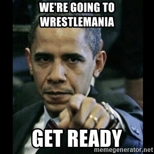 obama pointing - We're going to wrestlemania Get ready