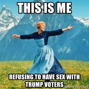 Sound Of Music Lady - This is me Refusing to have sex with Trump voters