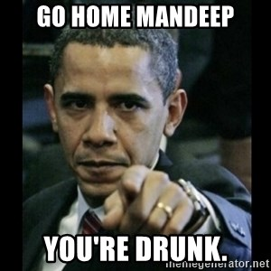 obama pointing - Go Home Mandeep You're drunk.