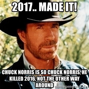 Chuck Norris Pwns - 2017.. Made it! Chuck Norris is so Chuck Norris, he killed 2016, not the other way around