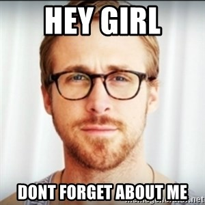 Ryan Gosling Hey Girl 3 - Hey Girl Dont forget about me