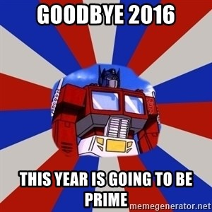 Optimus Prime - Goodbye 2016 This year is going to be prime
