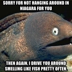 Bad Joke Eel v2.0 - Sorry for not hanging around in Niagara for you Then again, I drive you around smelling like fish pretty often.