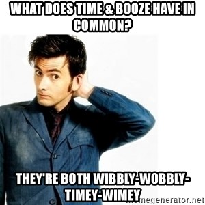 Doctor Who - what does time & booze have in common? they're both wibbly-wobbly-timey-wimey