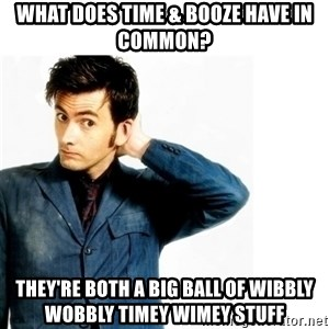 Doctor Who - what does time & booze have in common? they're both a big ball of wibbly wobbly timey wimey stuff